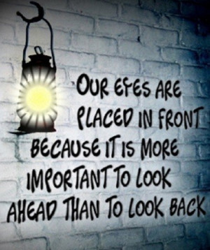 ... it's more important to look ahead than to look back. - Author Unknown