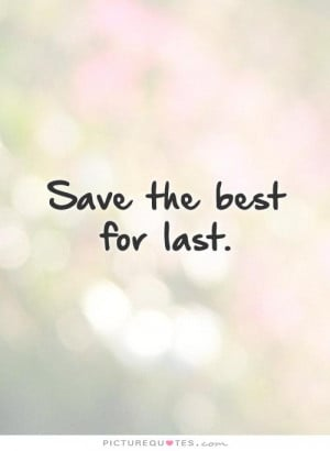 Save the best for last. Picture Quote #1