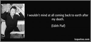 ... wouldn't mind at all coming back to earth after my death. - Edith Piaf