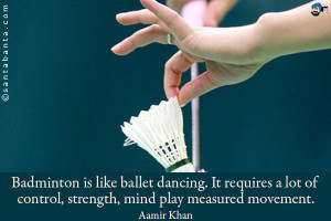 Badminton is like ballet dancing. It requires a lot of control ...