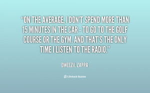 On the average, I don't spend more than 15 minutes in the car - to go ...