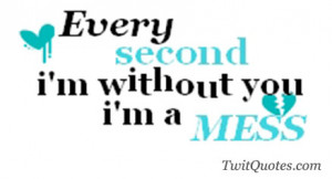 every second i'm without you i'm a mess.