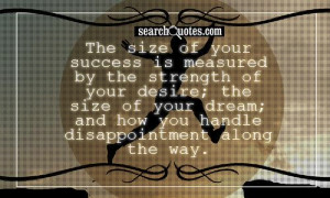 ... size of your dream; and how you handle disappointment along the way
