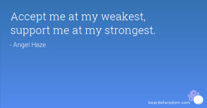 Accept me at my weakest, support me at my strongest.