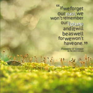 Quotes Picture: if we forget our past, we won't remember our future ...
