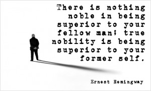 ... your fellow man; true nobility is being superior to your former self