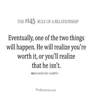 ... . He will realize your worth it, or you'll realize that he isn't