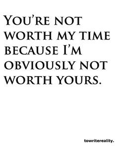 You're not worth my time because I'm obviously not worth yours.