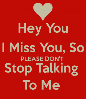 Hey You I Miss You, So PLEASE DON'T Stop Talking To Me