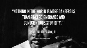 ... more dangerous than sincere ignorance and conscientious stupidity
