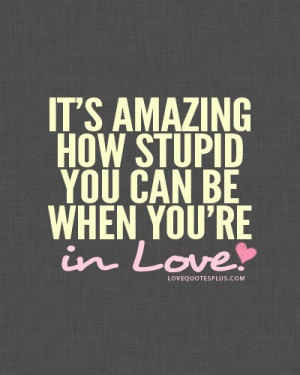 It's amazing how stupid you can be when you're in love.""