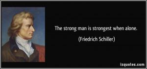 The strong man is strongest when alone. - Friedrich Schiller