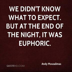 ... know what to expect. But at the end of the night, it was euphoric