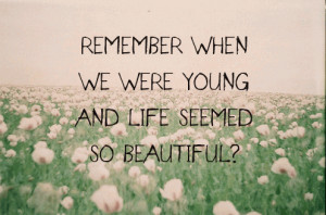 when we were young and life seemed so beautiful unknown quotes ...