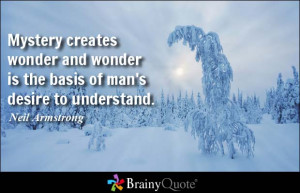 Mystery creates wonder and wonder is the basis of man's desire to ...