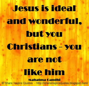 Jesus is ideal and wonderful, but you Christians - you are not like ...
