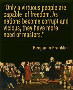 Only a virtuous people are capable of freedom. As nations become ...