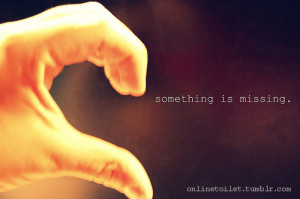 Feeling Quote ~ Something is missing – Broken heart Quote Pic