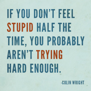 If you don't feel stupid half the time, you probably aren't trying ...