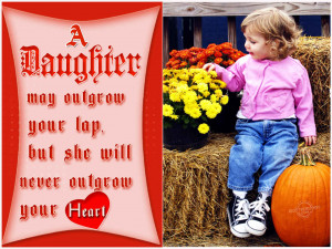 ... Outgrow your Lap but will never Outgrow your Heart : Daughters Quote