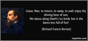 Cease, Man, to mourn, to weep, to wail; enjoy thy shining hour of sun ...