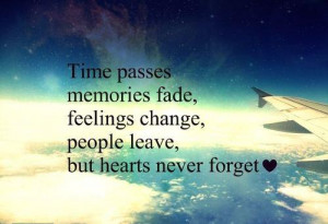 Time passes memories fade, feeling change, people leave, but hearts ...