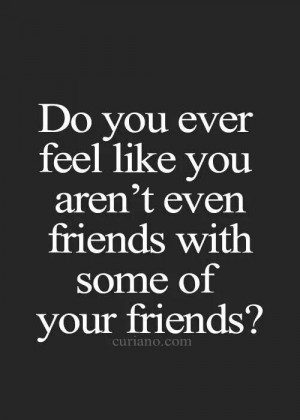 like you aren't even friends with some of your friends?Life Quotes ...