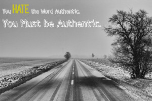 You HATE the Word Authenticity. You Must be Authentic.