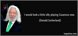 would look a little silly playing Casanova now. - Donald Sutherland