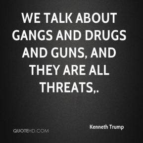 Kenneth Trump - We talk about gangs and drugs and guns, and they are ...
