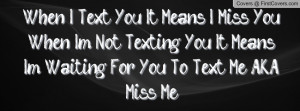 ... Not Texting You, It Means Im Waiting For You To Text Me A.K.A Miss Me