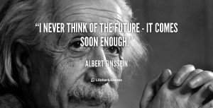 ... never think of the future it comes soon enough albert einstein