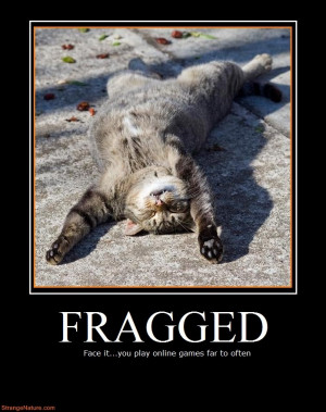 Def: FRAGGED, Frag; to obtain a kill for an online game [e.g. Halo 3 ...