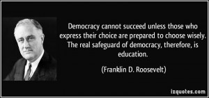 Democracy cannot succeed unless those who express their choice are ...