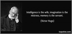 Intelligence is the wife, imagination is the mistress, memory is the ...