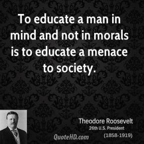... man in mind and not in morals is to educate a menace to society