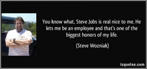 You know what, Steve Jobs is real nice to me. He lets me be an ...