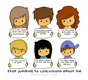 Stop jumping to conclusions about me
