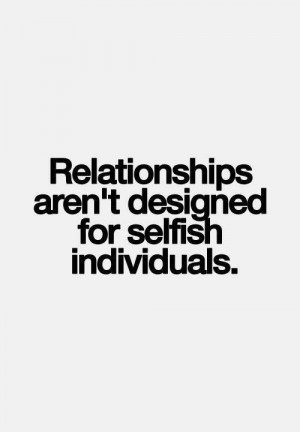 Relationships are not for selfish people