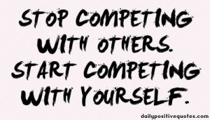 Stop competing with others. Start competing with yourself.