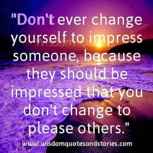 Don't ever change yourself to impress someone...