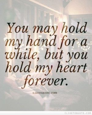 You may hold my hand for a while, but you hold my heart forever.
