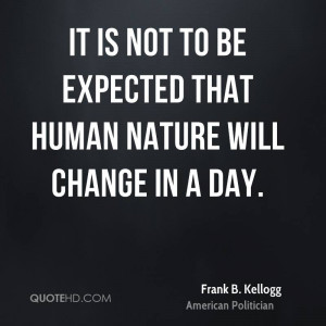 It is not to be expected that human nature will change in a day.