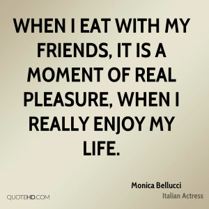 When I eat with my friends, it is a moment of real pleasure, when I ...