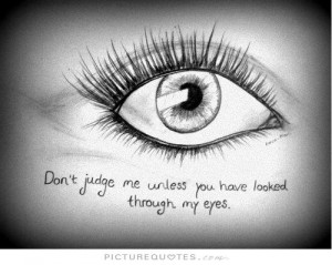 Don't judge me unless you have looked through my eyes Picture Quote #1