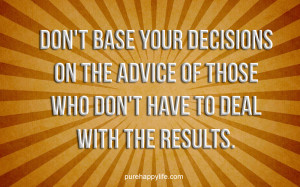 Life Quote: Don't base your decisions on the advice of..