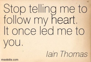 Stop telling me to follow my heart. It once led me to you. Iain Thomas