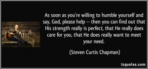 As soon as you're willing to humble yourself and say, God, please help ...