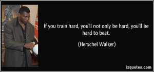 If you train hard, you'll not only be hard, you'll be hard to beat ...