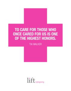 To Care for those who once cared for us is one of the highest honors ...